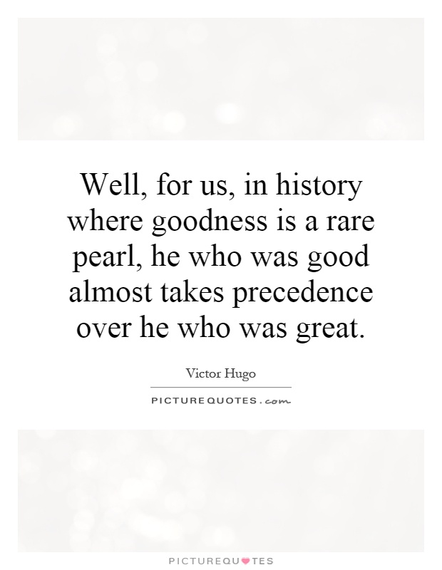 Well, for us, in history where goodness is a rare pearl, he who was good almost takes precedence over he who was great Picture Quote #1