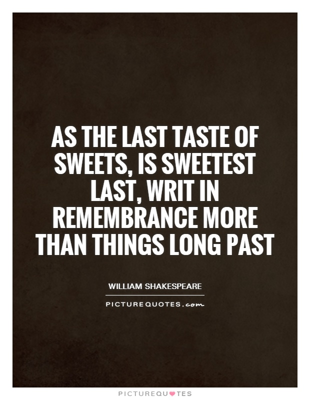 As the last taste of sweets, is sweetest last, writ in remembrance more than things long past Picture Quote #1