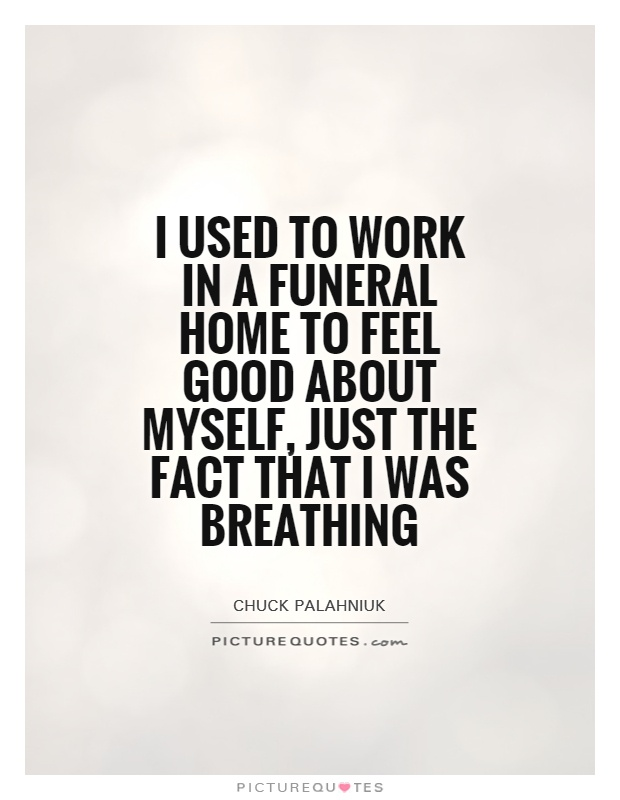 I used to work in a funeral home to feel good about myself, just the fact that I was breathing Picture Quote #1