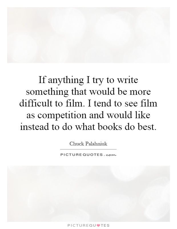 If anything I try to write something that would be more difficult to film. I tend to see film as competition and would like instead to do what books do best Picture Quote #1