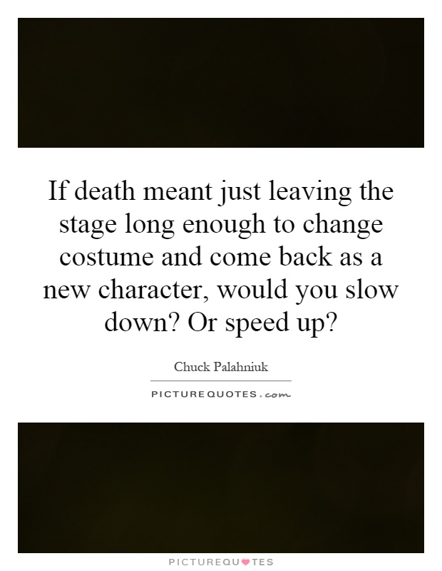 If death meant just leaving the stage long enough to change costume and come back as a new character, would you slow down? Or speed up? Picture Quote #1