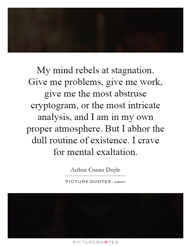 My mind rebels at stagnation. Give me problems, give me work, give me the most abstruse cryptogram, or the most intricate analysis, and I am in my own proper atmosphere. But I abhor the dull routine of existence. I crave for mental exaltation Picture Quote #1