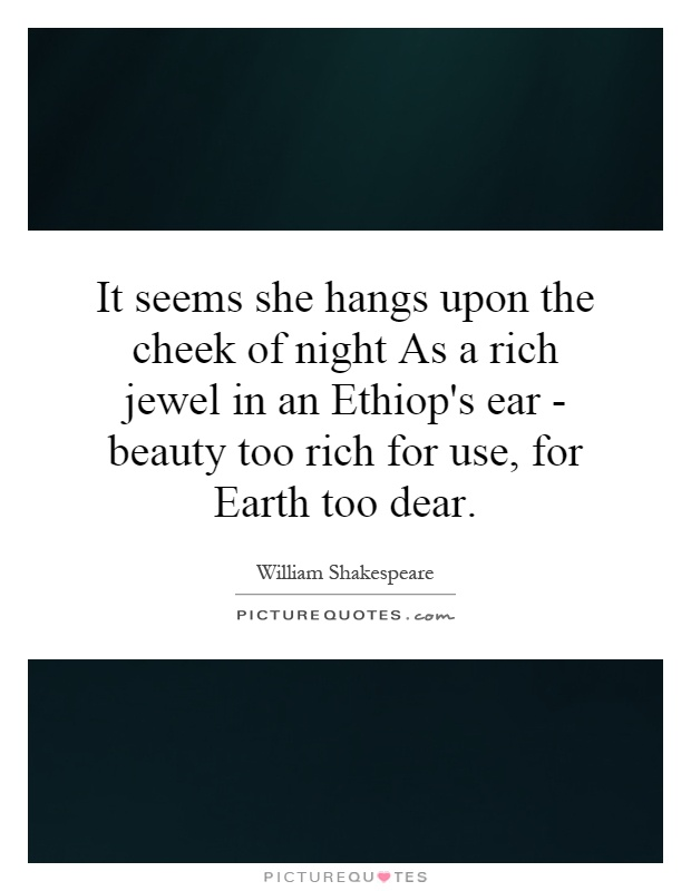 It seems she hangs upon the cheek of night As a rich jewel in an Ethiop's ear - beauty too rich for use, for Earth too dear Picture Quote #1