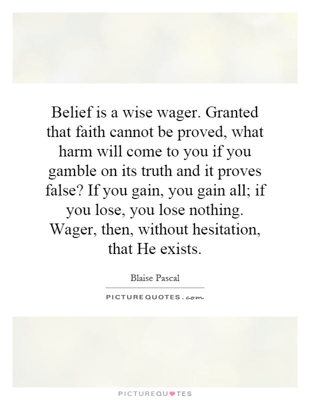 Belief is a wise wager. Granted that faith cannot be proved, what harm will come to you if you gamble on its truth and it proves false? If you gain, you gain all; if you lose, you lose nothing. Wager, then, without hesitation, that He exists Picture Quote #1