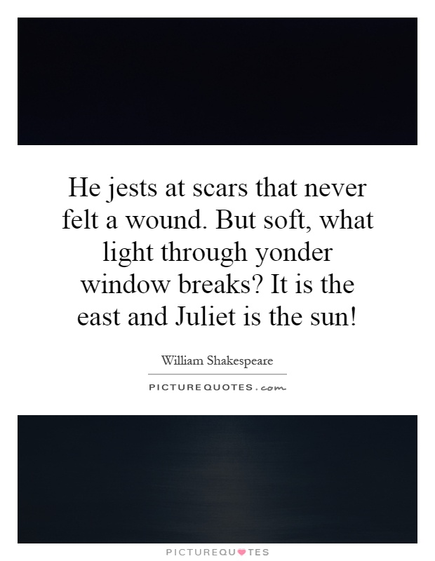 He jests at scars that never felt a wound. But soft, what light through yonder window breaks? It is the east and Juliet is the sun! Picture Quote #1