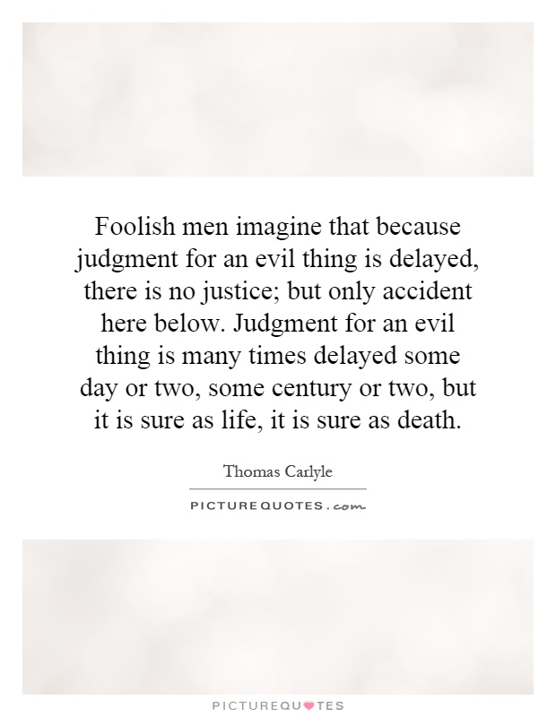 Foolish men imagine that because judgment for an evil thing is delayed, there is no justice; but only accident here below. Judgment for an evil thing is many times delayed some day or two, some century or two, but it is sure as life, it is sure as death Picture Quote #1