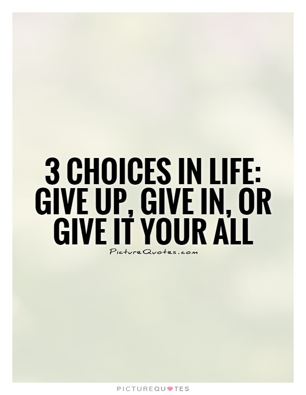 3 choices in life: Give up, Give in, or Give it your all Picture Quote #1