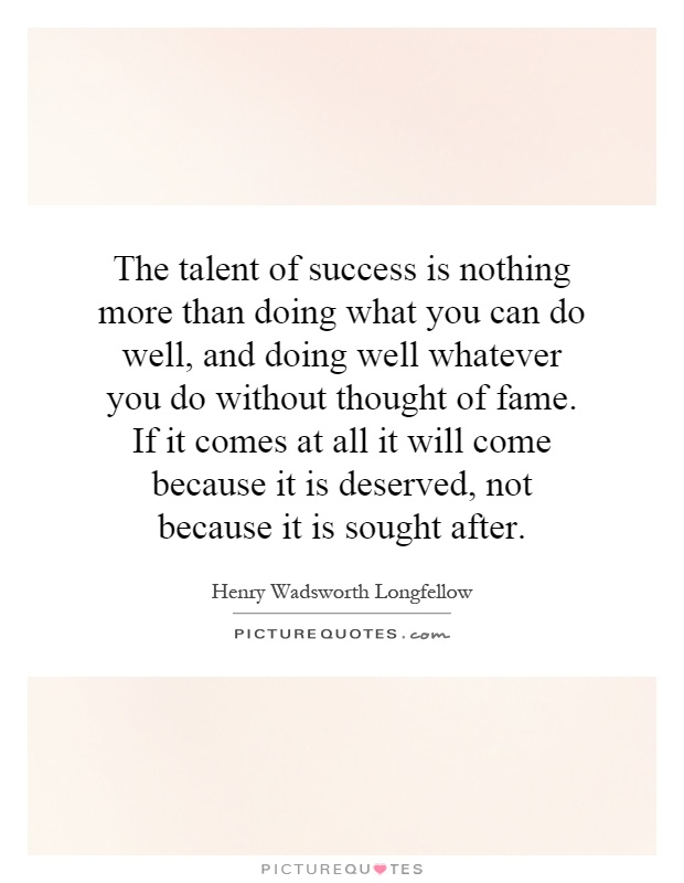 The talent of success is nothing more than doing what you can do well, and doing well whatever you do without thought of fame. If it comes at all it will come because it is deserved, not because it is sought after Picture Quote #1