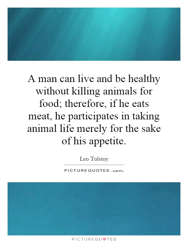 A man can live and be healthy without killing animals for food; therefore, if he eats meat, he participates in taking animal life merely for the sake of his appetite Picture Quote #1