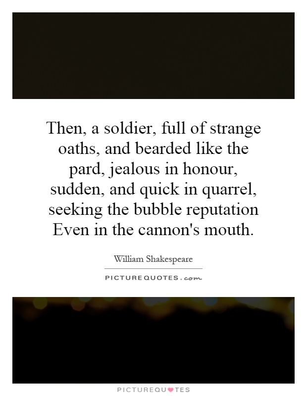 Then, a soldier, full of strange oaths, and bearded like the pard, jealous in honour, sudden, and quick in quarrel, seeking the bubble reputation Even in the cannon's mouth Picture Quote #1