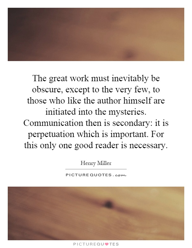 The great work must inevitably be obscure, except to the very few, to those who like the author himself are initiated into the mysteries. Communication then is secondary: it is perpetuation which is important. For this only one good reader is necessary Picture Quote #1