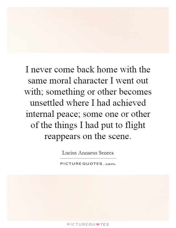 I never come back home with the same moral character I went out with; something or other becomes unsettled where I had achieved internal peace; some one or other of the things I had put to flight reappears on the scene Picture Quote #1
