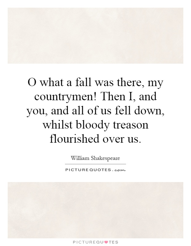 O what a fall was there, my countrymen! Then I, and you, and all of us fell down, whilst bloody treason flourished over us Picture Quote #1
