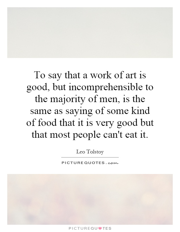 To say that a work of art is good, but incomprehensible to the majority of men, is the same as saying of some kind of food that it is very good but that most people can't eat it Picture Quote #1