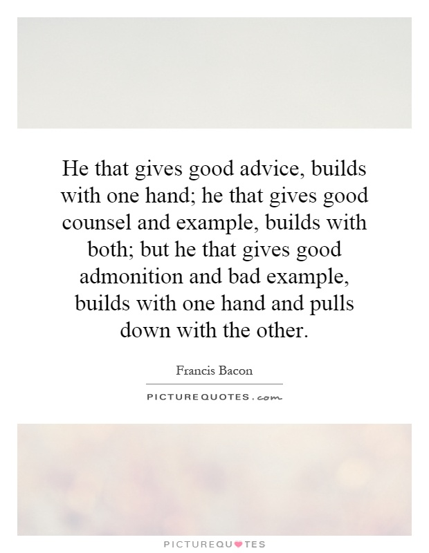 He that gives good advice, builds with one hand; he that gives good counsel and example, builds with both; but he that gives good admonition and bad example, builds with one hand and pulls down with the other Picture Quote #1