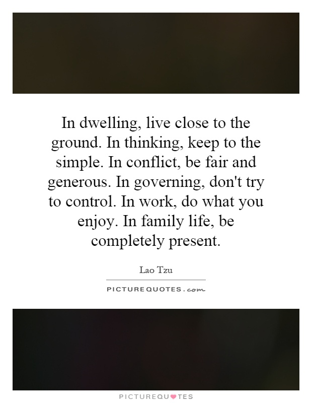In dwelling, live close to the ground. In thinking, keep to the simple. In conflict, be fair and generous. In governing, don't try to control. In work, do what you enjoy. In family life, be completely present Picture Quote #1