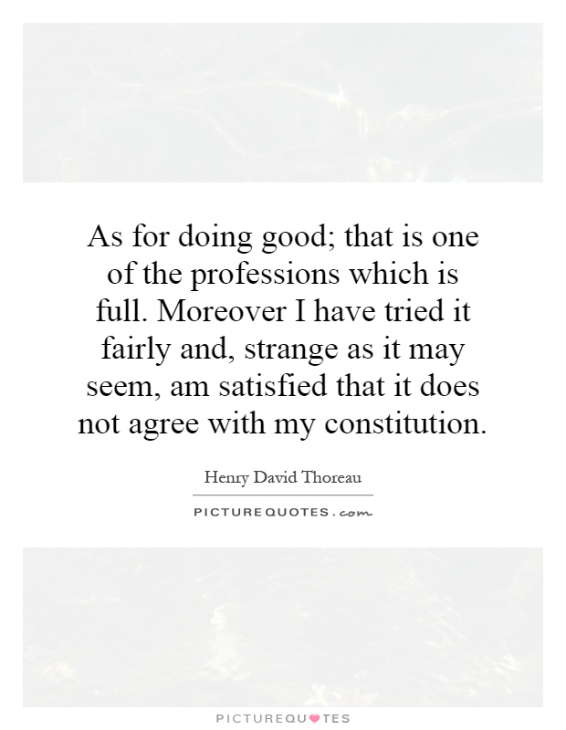 As for doing good; that is one of the professions which is full. Moreover I have tried it fairly and, strange as it may seem, am satisfied that it does not agree with my constitution Picture Quote #1