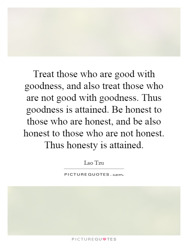 Treat those who are good with goodness, and also treat those who are not good with goodness. Thus goodness is attained. Be honest to those who are honest, and be also honest to those who are not honest. Thus honesty is attained Picture Quote #1