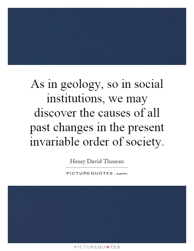 As in geology, so in social institutions, we may discover the causes of all past changes in the present invariable order of society Picture Quote #1