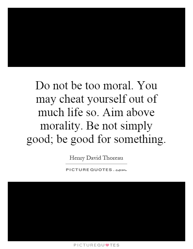 Do not be too moral. You may cheat yourself out of much life so. Aim above morality. Be not simply good; be good for something Picture Quote #1