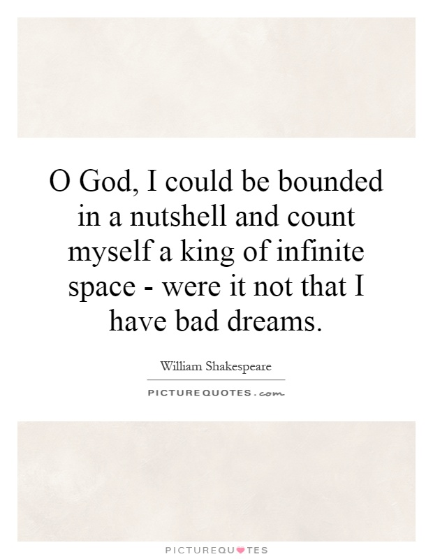 O God, I could be bounded in a nutshell and count myself a king of infinite space - were it not that I have bad dreams Picture Quote #1