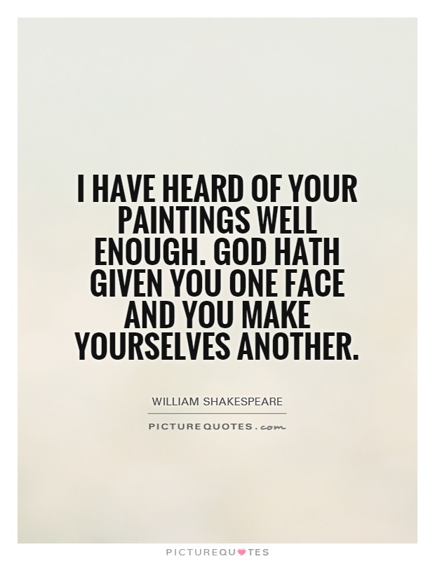 I have heard of your paintings well enough. God hath given you one face and you make yourselves another Picture Quote #1