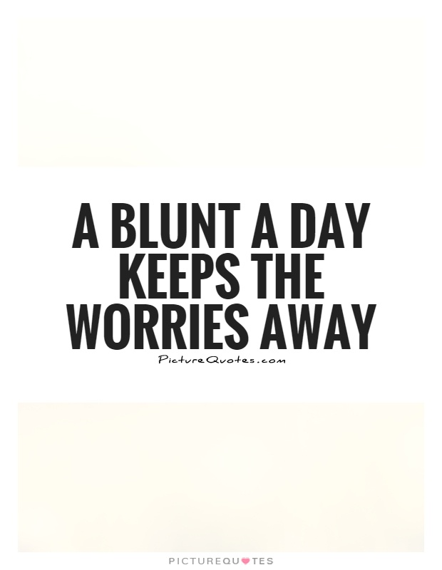 A blunt a day keeps the worries away Picture Quote #1