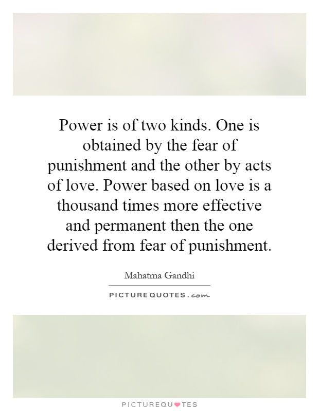 Power is of two kinds. One is obtained by the fear of punishment and the other by acts of love. Power based on love is a thousand times more effective and permanent then the one derived from fear of punishment Picture Quote #1