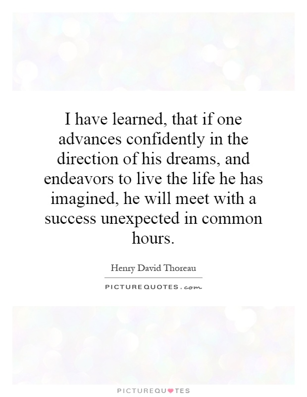 I have learned, that if one advances confidently in the direction of his dreams, and endeavors to live the life he has imagined, he will meet with a success unexpected in common hours Picture Quote #1