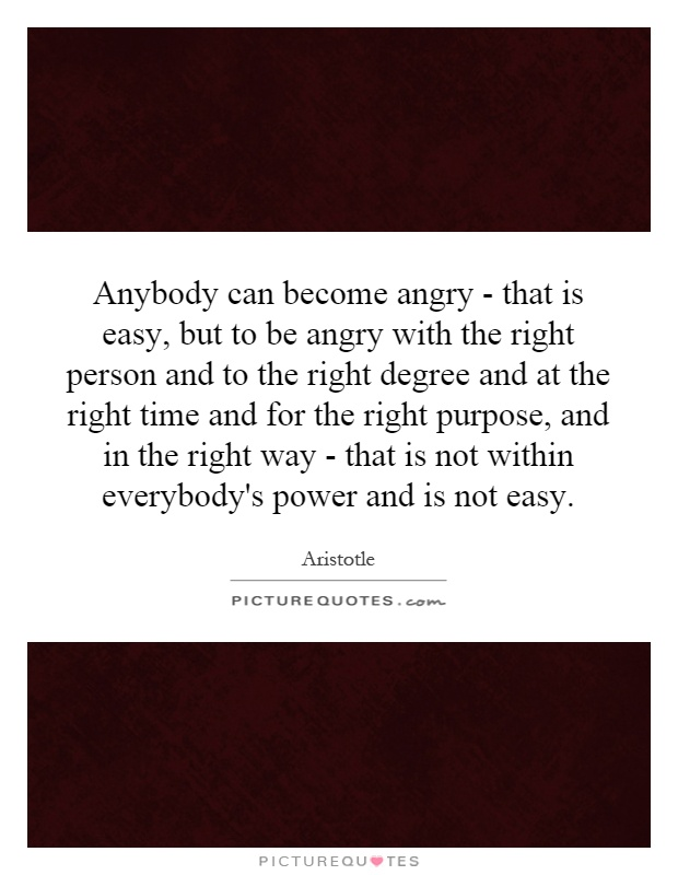 Anybody can become angry - that is easy, but to be angry with the right person and to the right degree and at the right time and for the right purpose, and in the right way - that is not within everybody's power and is not easy Picture Quote #1