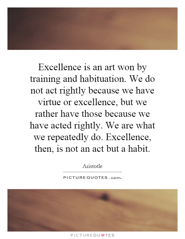 Excellence is an art won by training and habituation. We do not act rightly because we have virtue or excellence, but we rather have those because we have acted rightly. We are what we repeatedly do. Excellence, then, is not an act but a habit Picture Quote #1