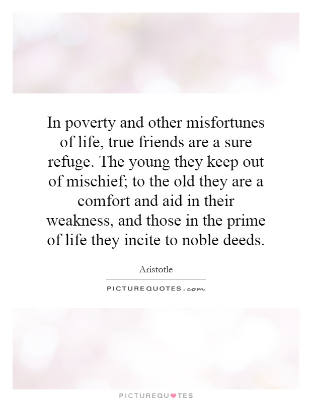 In poverty and other misfortunes of life, true friends are a sure refuge. The young they keep out of mischief; to the old they are a comfort and aid in their weakness, and those in the prime of life they incite to noble deeds Picture Quote #1