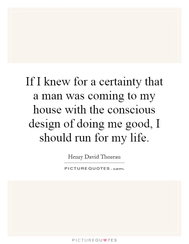 If I knew for a certainty that a man was coming to my house with the conscious design of doing me good, I should run for my life Picture Quote #1