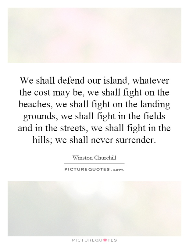 We shall defend our island, whatever the cost may be, we shall fight on the beaches, we shall fight on the landing grounds, we shall fight in the fields and in the streets, we shall fight in the hills; we shall never surrender Picture Quote #1
