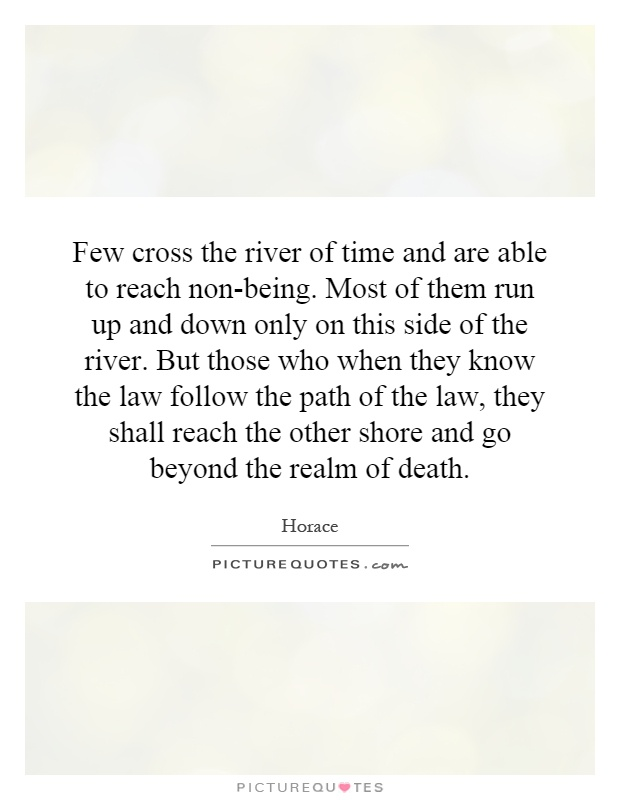 Few cross the river of time and are able to reach non-being. Most of them run up and down only on this side of the river. But those who when they know the law follow the path of the law, they shall reach the other shore and go beyond the realm of death Picture Quote #1