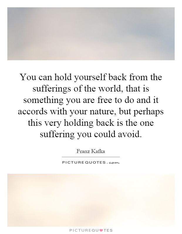 You can hold yourself back from the sufferings of the world, that is something you are free to do and it accords with your nature, but perhaps this very holding back is the one suffering you could avoid Picture Quote #1