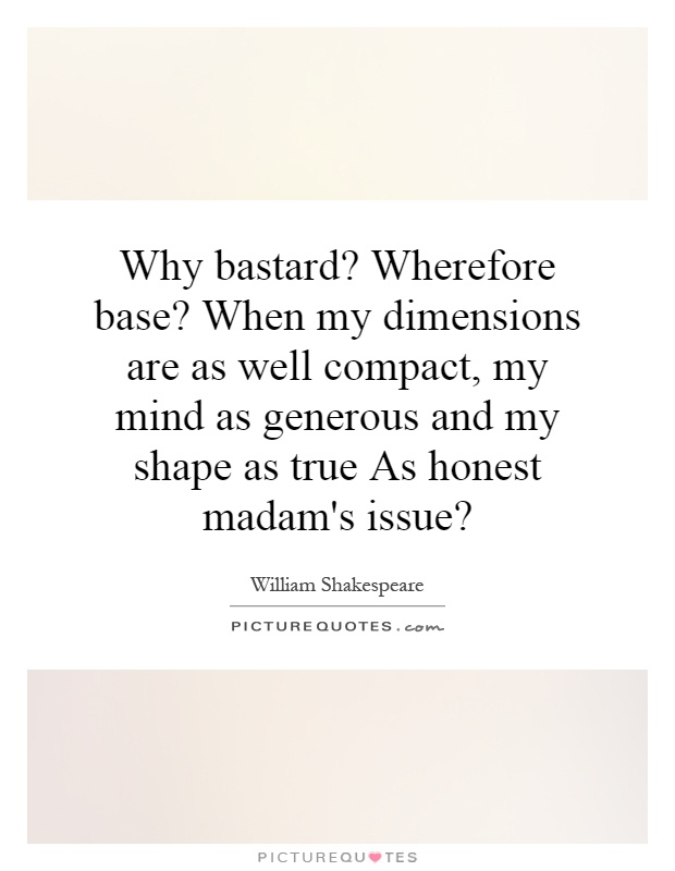 Why bastard? Wherefore base? When my dimensions are as well compact, my mind as generous and my shape as true As honest madam's issue? Picture Quote #1