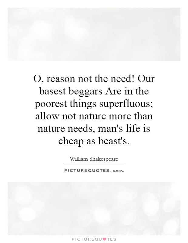 O, reason not the need! Our basest beggars Are in the poorest things superfluous; allow not nature more than nature needs, man's life is cheap as beast's Picture Quote #1