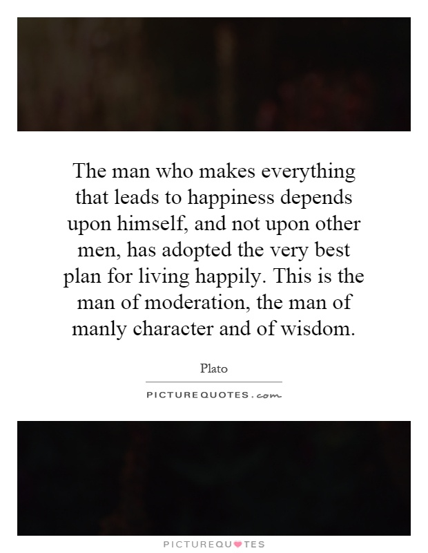 The man who makes everything that leads to happiness depends upon himself, and not upon other men, has adopted the very best plan for living happily. This is the man of moderation, the man of manly character and of wisdom Picture Quote #1