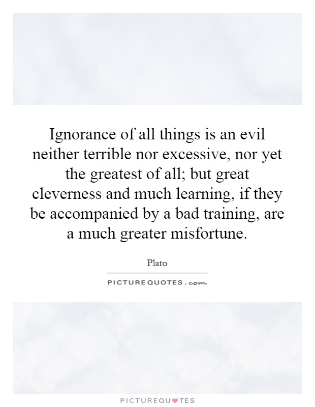 Ignorance of all things is an evil neither terrible nor excessive, nor yet the greatest of all; but great cleverness and much learning, if they be accompanied by a bad training, are a much greater misfortune Picture Quote #1