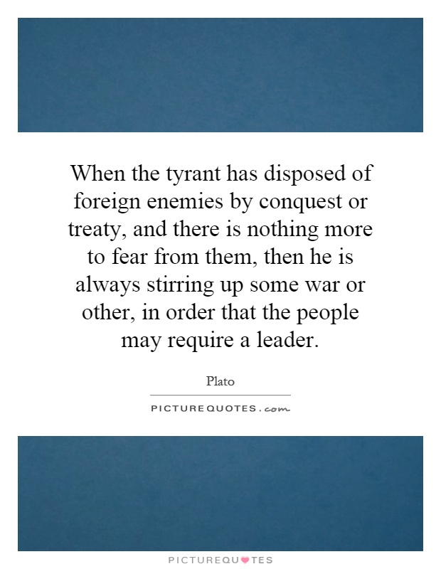 When the tyrant has disposed of foreign enemies by conquest or treaty, and there is nothing more to fear from them, then he is always stirring up some war or other, in order that the people may require a leader Picture Quote #1