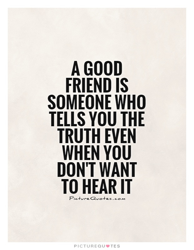 A good friend is someone who tells you the truth even when you don't want to hear it Picture Quote #1