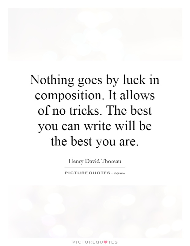 Nothing goes by luck in composition. It allows of no tricks. The best you can write will be the best you are Picture Quote #1