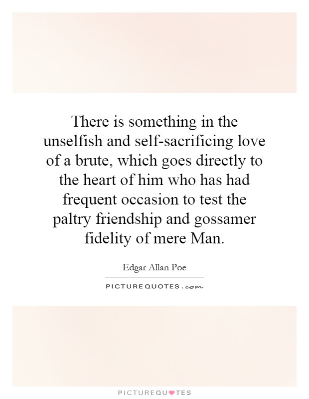 There is something in the unselfish and self-sacrificing love of a brute, which goes directly to the heart of him who has had frequent occasion to test the paltry friendship and gossamer fidelity of mere Man Picture Quote #1