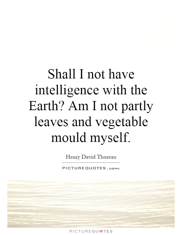 Shall I not have intelligence with the Earth? Am I not partly leaves and vegetable mould myself Picture Quote #1