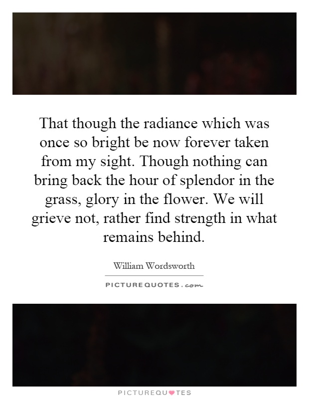 That though the radiance which was once so bright be now forever taken from my sight. Though nothing can bring back the hour of splendor in the grass, glory in the flower. We will grieve not, rather find strength in what remains behind Picture Quote #1