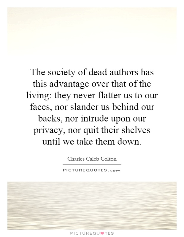 The society of dead authors has this advantage over that of the living: they never flatter us to our faces, nor slander us behind our backs, nor intrude upon our privacy, nor quit their shelves until we take them down Picture Quote #1