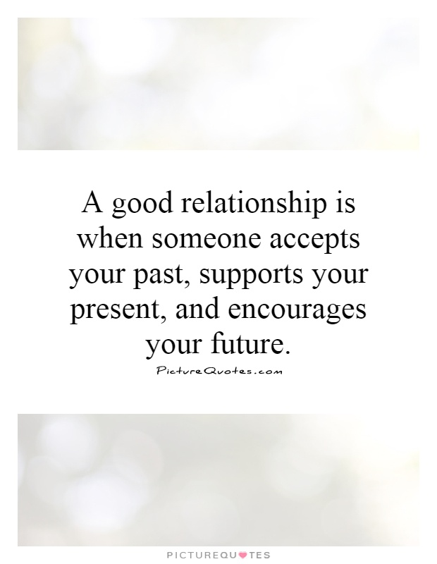 A good relationship is when someone accepts your past, supports your present, and encourages your future Picture Quote #1