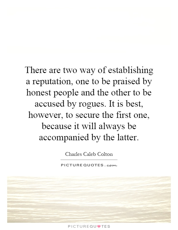 There are two way of establishing a reputation, one to be praised by honest people and the other to be accused by rogues. It is best, however, to secure the first one, because it will always be accompanied by the latter Picture Quote #1