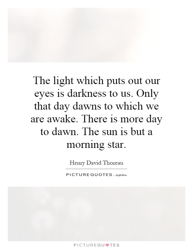 The light which puts out our eyes is darkness to us. Only that day dawns to which we are awake. There is more day to dawn. The sun is but a morning star Picture Quote #1